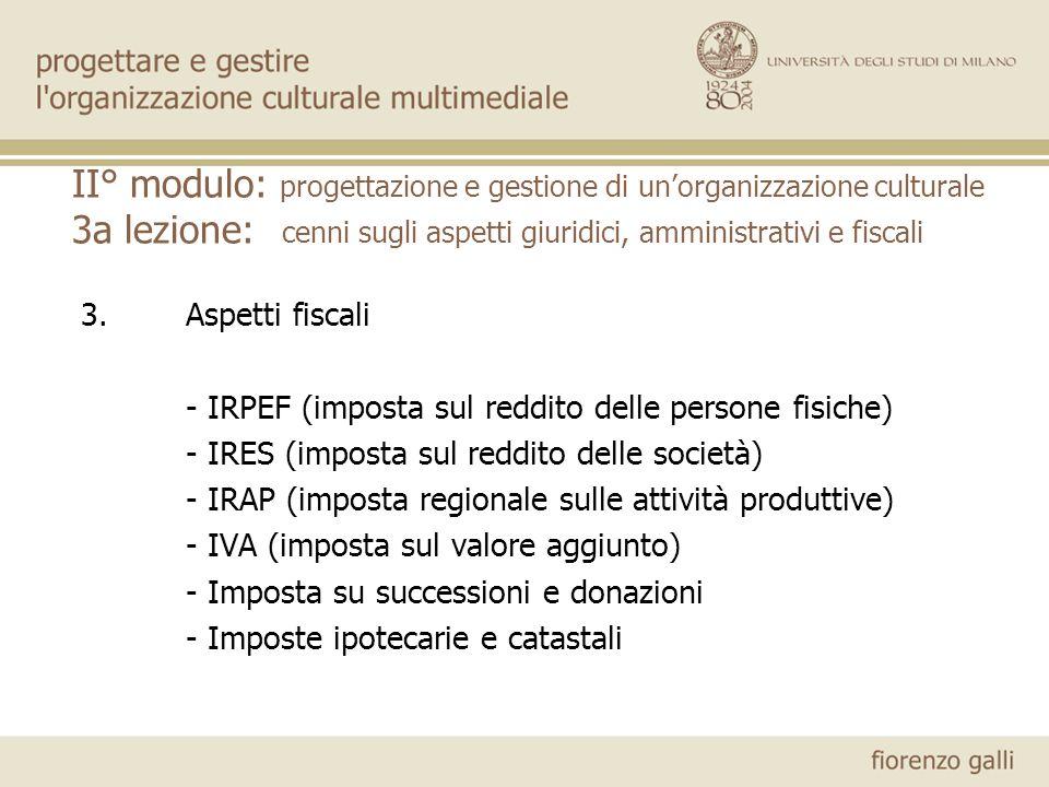 II° modulo: progettazione e gestione di unorganizzazione culturale 3a lezione: cenni sugli aspetti giuridici, amministrativi e fiscali 3.Aspetti fisca