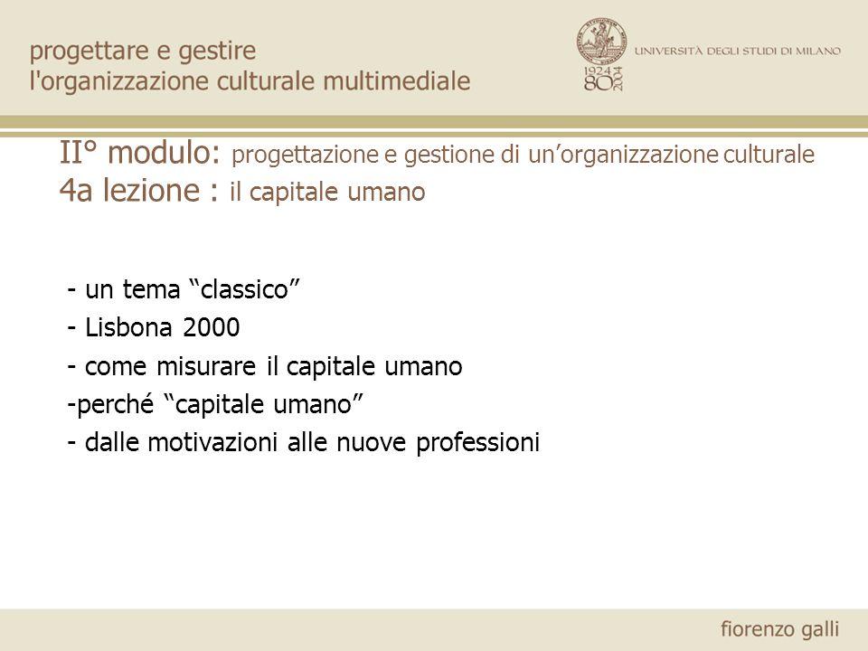 II° modulo: progettazione e gestione di unorganizzazione culturale 4a lezione : il capitale umano - un tema classico - Lisbona 2000 - come misurare il capitale umano -perché capitale umano - dalle motivazioni alle nuove professioni