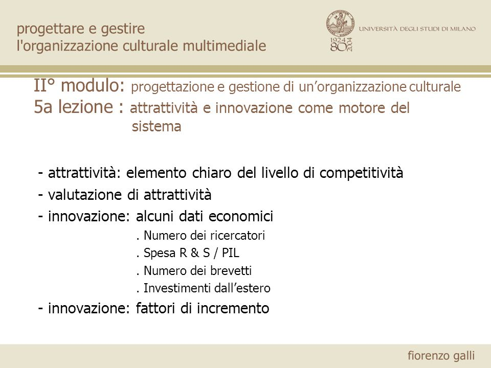 II° modulo: progettazione e gestione di unorganizzazione culturale 5a lezione : attrattività e innovazione come motore del sistema - attrattività: elemento chiaro del livello di competitività - valutazione di attrattività - innovazione: alcuni dati economici.