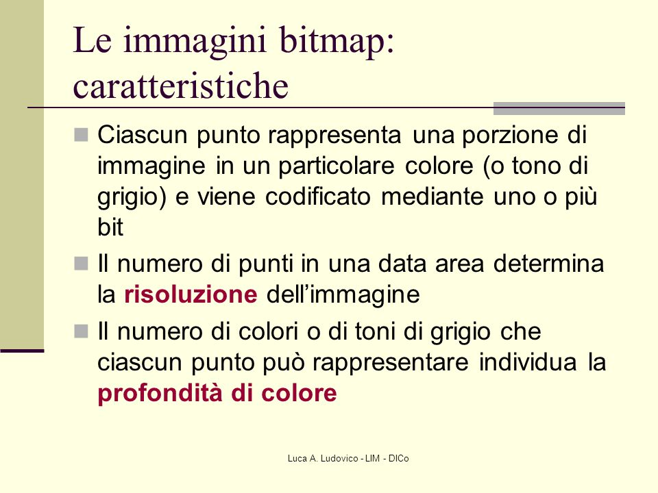 Luca A. Ludovico - LIM - DICo Le immagini bitmap: caratteristiche Ciascun punto rappresenta una porzione di immagine in un particolare colore (o tono