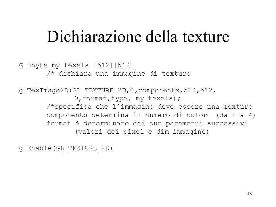 19 Dichiarazione della texture Glubyte my_texels [512][512] /* dichiara una immagine di texture glTexImage2D(GL_TEXTURE_2D,0,components,512,512, 0,for