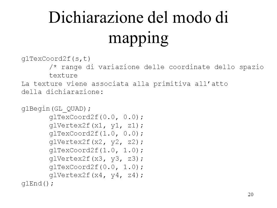 20 Dichiarazione del modo di mapping glTexCoord2f(s,t) /* range di variazione delle coordinate dello spazio texture La texture viene associata alla pr