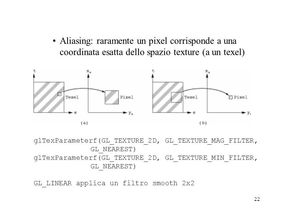 22 Aliasing: raramente un pixel corrisponde a una coordinata esatta dello spazio texture (a un texel) glTexParameterf(GL_TEXTURE_2D, GL_TEXTURE_MAG_FI