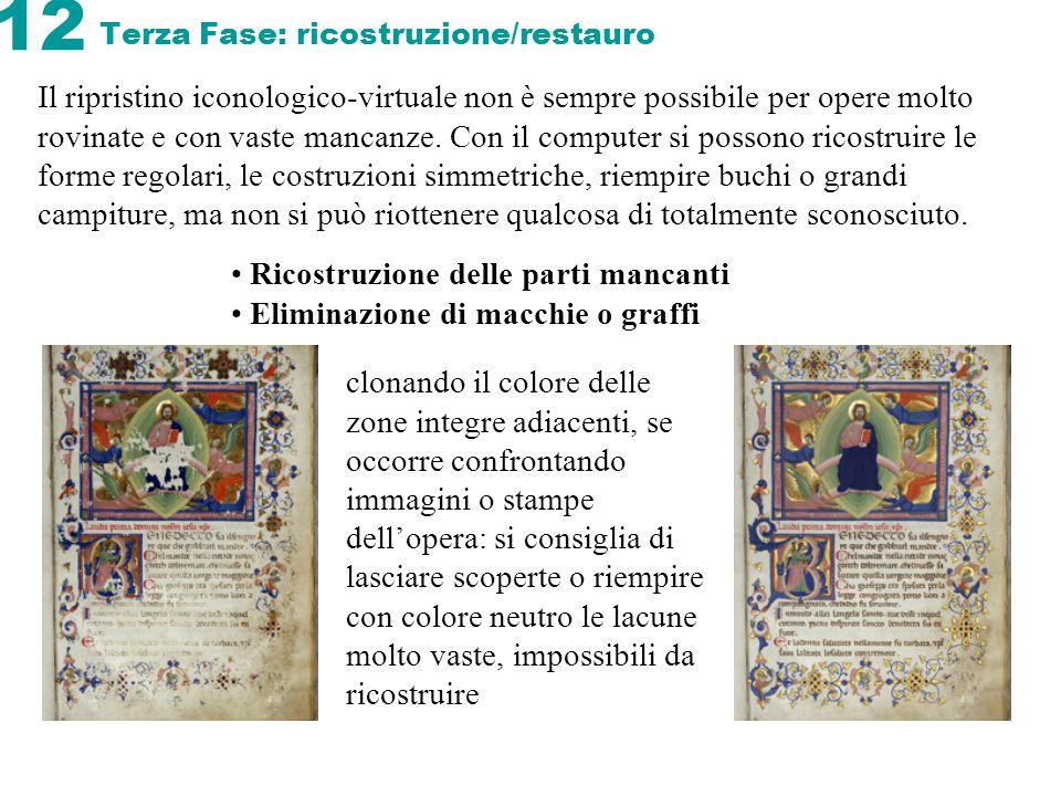 12 Terza Fase: ricostruzione/restauro Il ripristino iconologico-virtuale non è sempre possibile per opere molto rovinate e con vaste mancanze. Con il