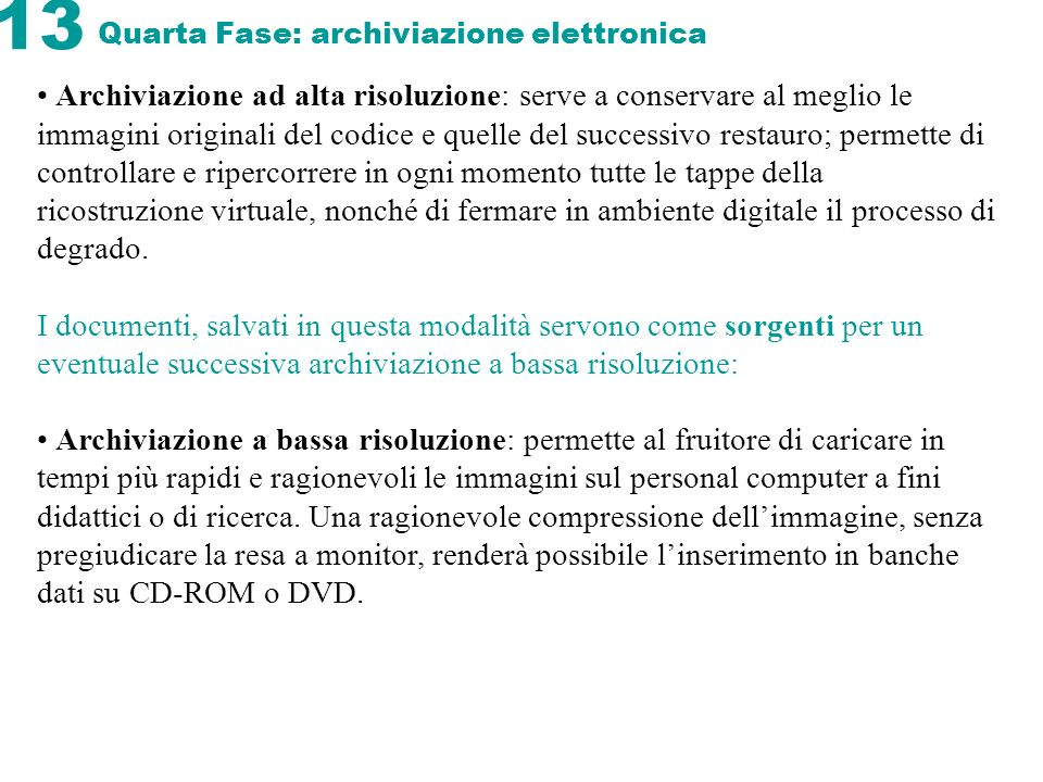 13 Quarta Fase: archiviazione elettronica Archiviazione ad alta risoluzione: serve a conservare al meglio le immagini originali del codice e quelle de