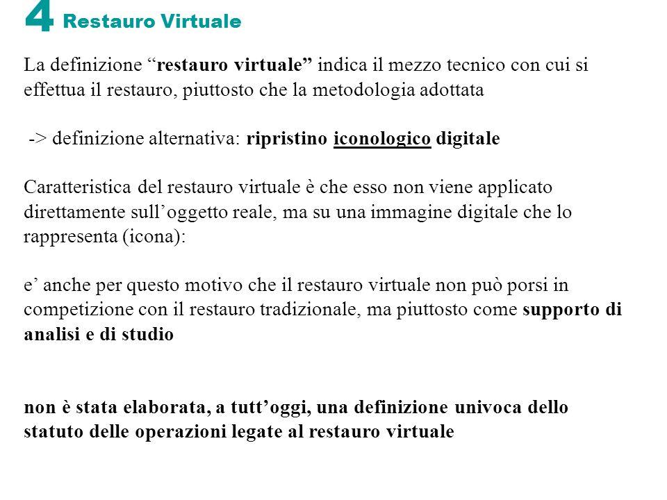 4 Restauro Virtuale La definizione restauro virtuale indica il mezzo tecnico con cui si effettua il restauro, piuttosto che la metodologia adottata ->