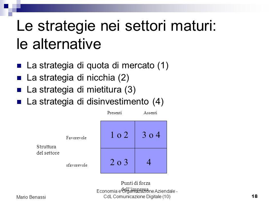 Economia e Organizzazione Aziendale - CdL Comunicazione Digitale (10)18 Mario Benassi Le strategie nei settori maturi: le alternative La strategia di quota di mercato (1) La strategia di nicchia (2) La strategia di mietitura (3) La strategia di disinvestimento (4) 1 o 2 3 o 4 2 o 3 4 Favorevole sfavorevole Presenti Assenti Struttura del settore Punti di forza dellimpresa