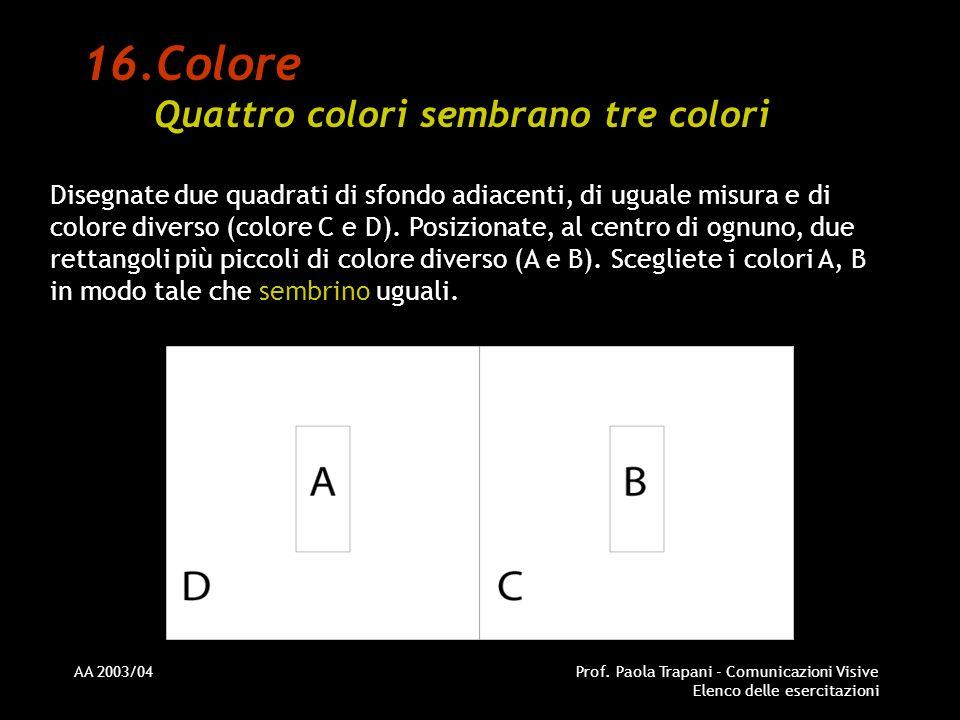AA 2003/04Prof. Paola Trapani - Comunicazioni Visive Elenco delle esercitazioni 16.Colore Quattro colori sembrano tre colori Disegnate due quadrati di