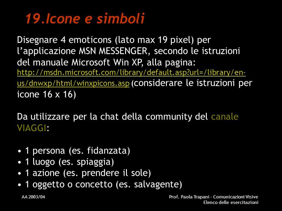 AA 2003/04Prof. Paola Trapani - Comunicazioni Visive Elenco delle esercitazioni 19.Icone e simboli Disegnare 4 emoticons (lato max 19 pixel) per lappl