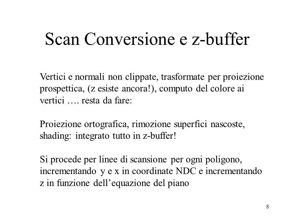 8 Scan Conversione e z-buffer Vertici e normali non clippate, trasformate per proiezione prospettica, (z esiste ancora!), computo del colore ai vertic