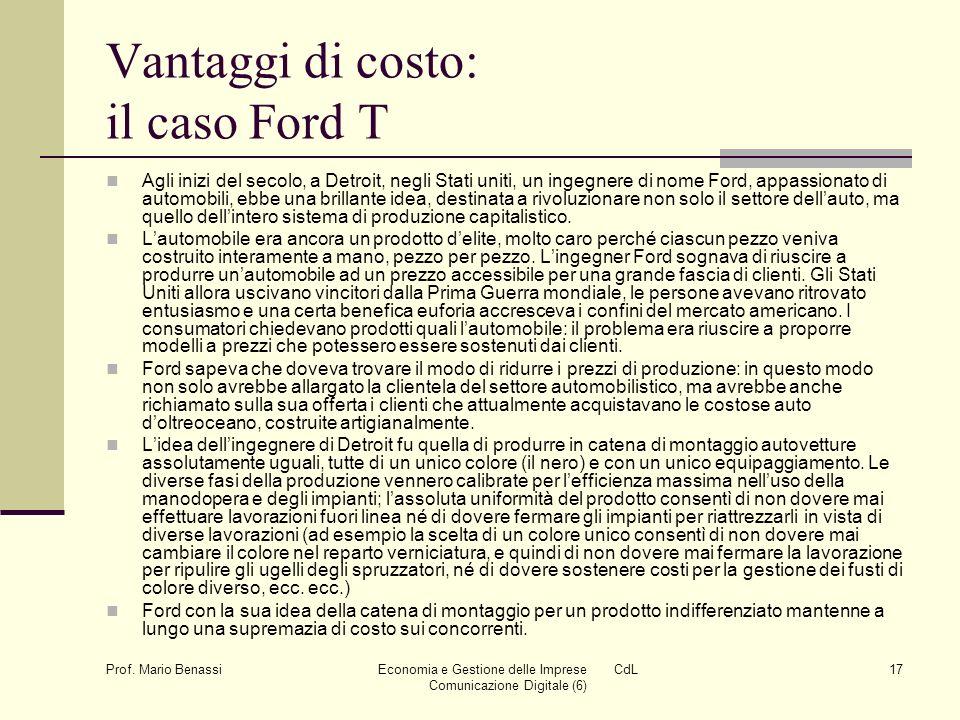 Prof. Mario Benassi Economia e Gestione delle Imprese CdL Comunicazione Digitale (6) 17 Vantaggi di costo: il caso Ford T Agli inizi del secolo, a Det