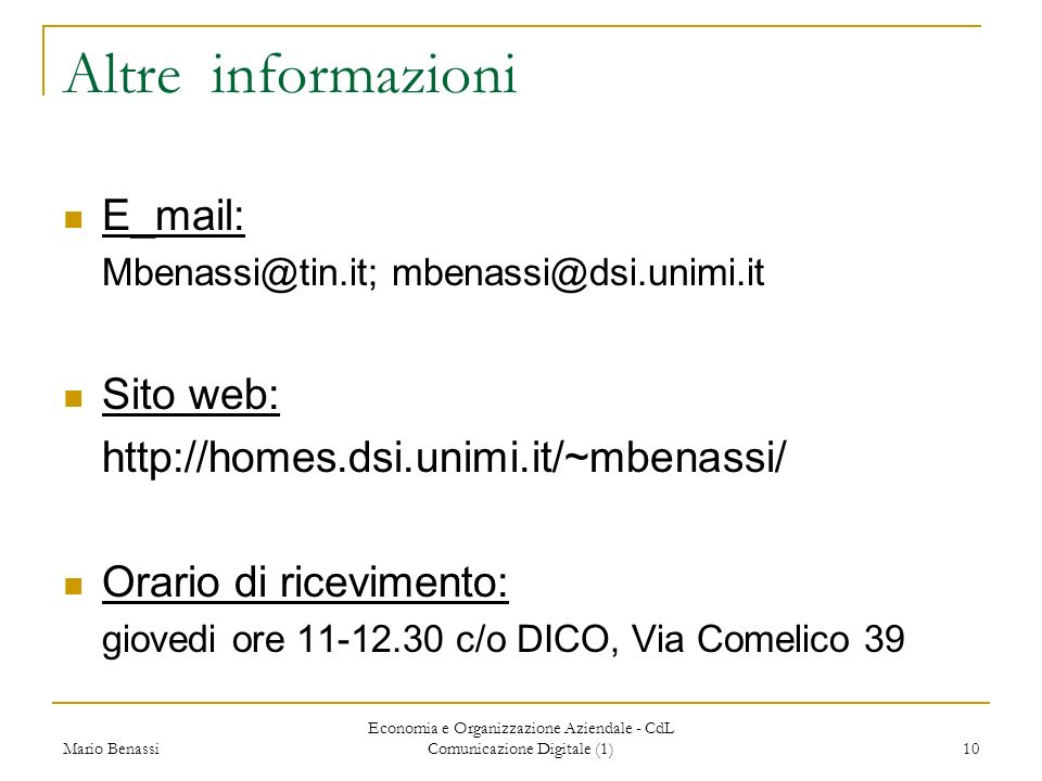 Mario Benassi Economia e Organizzazione Aziendale - CdL Comunicazione Digitale (1) 10 Altre informazioni E_mail: Mbenassi@tin.it; mbenassi@dsi.unimi.it Sito web: http://homes.dsi.unimi.it/~mbenassi/ Orario di ricevimento: giovedi ore 11-12.30 c/o DICO, Via Comelico 39