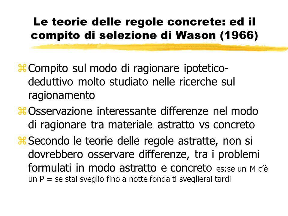 Le teorie delle regole concrete: ed il compito di selezione di Wason (1966) zCompito sul modo di ragionare ipotetico- deduttivo molto studiato nelle r