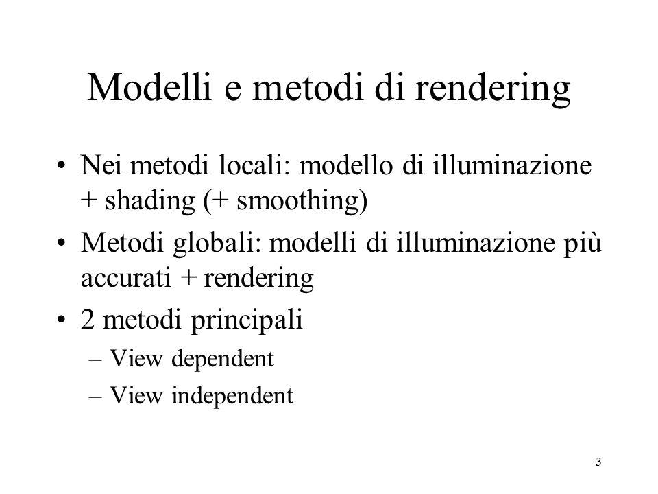 3 Modelli e metodi di rendering Nei metodi locali: modello di illuminazione + shading (+ smoothing) Metodi globali: modelli di illuminazione più accur