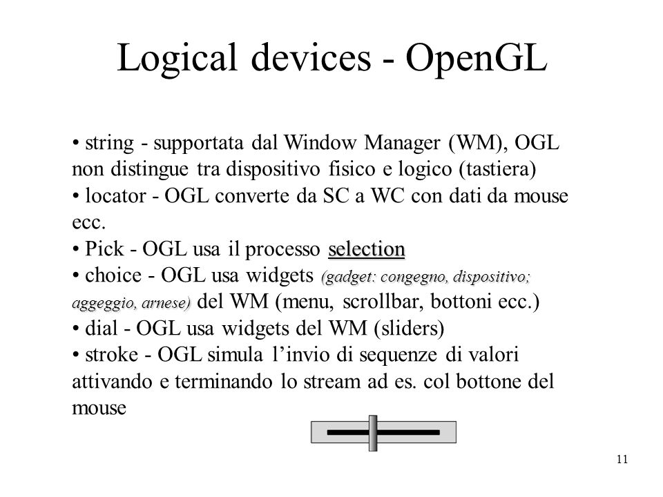 11 Logical devices - OpenGL string - supportata dal Window Manager (WM), OGL non distingue tra dispositivo fisico e logico (tastiera) locator - OGL co