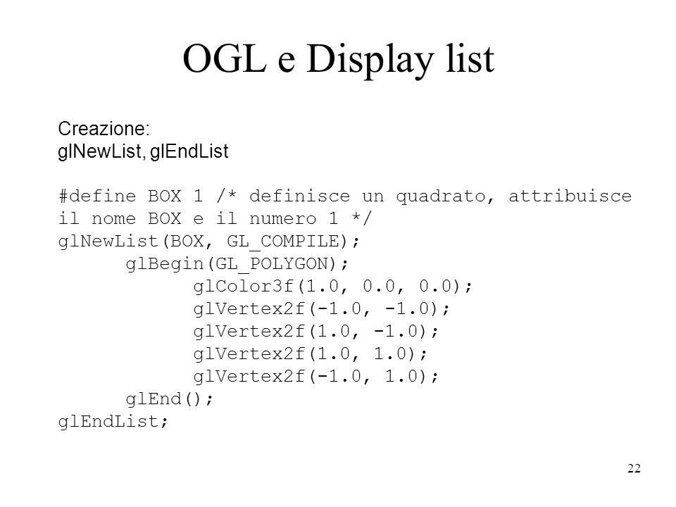 22 OGL e Display list Creazione: glNewList, glEndList #define BOX 1 /* definisce un quadrato, attribuisce il nome BOX e il numero 1 */ glNewList(BOX, GL_COMPILE); glBegin(GL_POLYGON); glColor3f(1.0, 0.0, 0.0); glVertex2f(-1.0, -1.0); glVertex2f(1.0, -1.0); glVertex2f(1.0, 1.0); glVertex2f(-1.0, 1.0); glEnd(); glEndList;