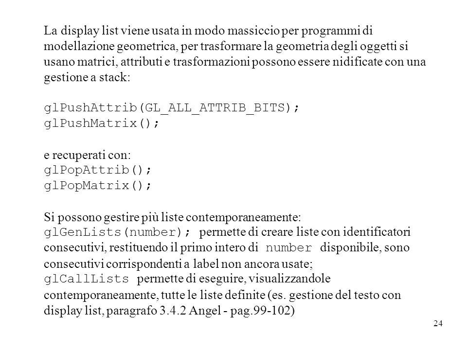 24 La display list viene usata in modo massiccio per programmi di modellazione geometrica, per trasformare la geometria degli oggetti si usano matrici, attributi e trasformazioni possono essere nidificate con una gestione a stack: glPushAttrib(GL_ALL_ATTRIB_BITS); glPushMatrix(); e recuperati con: glPopAttrib(); glPopMatrix(); Si possono gestire più liste contemporaneamente: glGenLists(number); permette di creare liste con identificatori consecutivi, restituendo il primo intero di number disponibile, sono consecutivi corrispondenti a label non ancora usate; glCallLists permette di eseguire, visualizzandole contemporaneamente, tutte le liste definite (es.