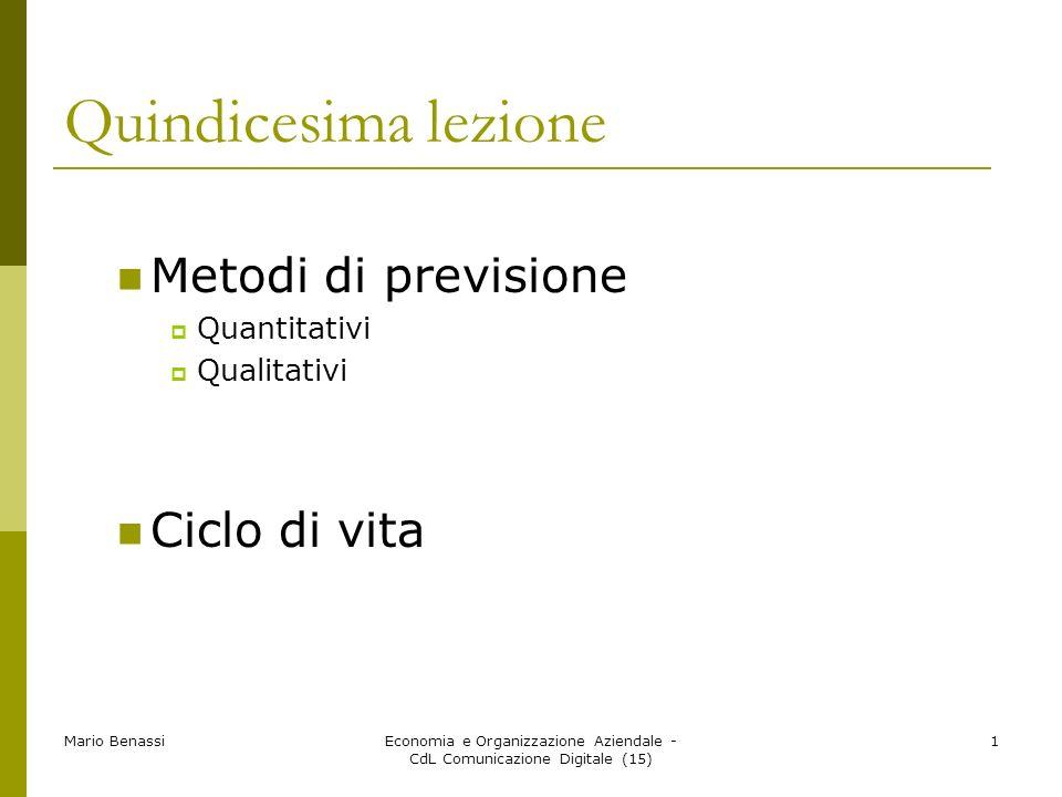 Mario BenassiEconomia e Organizzazione Aziendale - CdL Comunicazione Digitale (15) 1 Quindicesima lezione Metodi di previsione Quantitativi Qualitativi Ciclo di vita