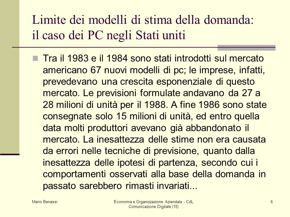 Mario Benassi Economia e Organizzazione Aziendale - CdL Comunicazione Digitale (15) 6 Limite dei modelli di stima della domanda: il caso dei PC negli
