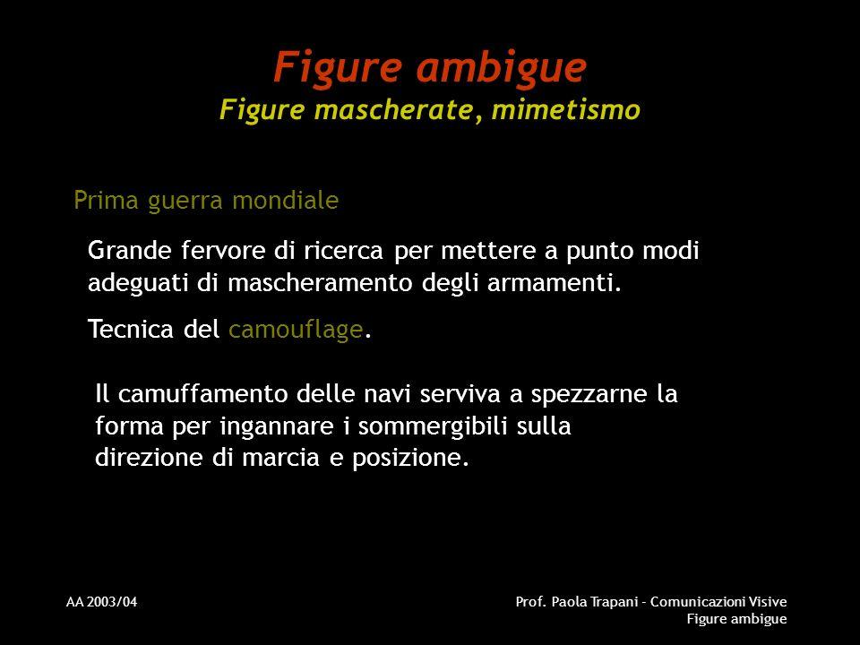 AA 2003/04Prof. Paola Trapani - Comunicazioni Visive Figure ambigue Figure ambigue Figure mascherate, mimetismo Prima guerra mondiale Grande fervore d