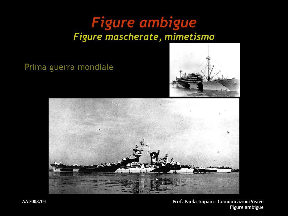 AA 2003/04Prof. Paola Trapani - Comunicazioni Visive Figure ambigue Figure ambigue Figure mascherate, mimetismo Prima guerra mondiale