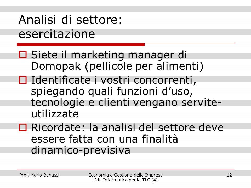 Prof. Mario BenassiEconomia e Gestione delle Imprese CdL Informatica per le TLC (4) 12 Analisi di settore: esercitazione Siete il marketing manager di
