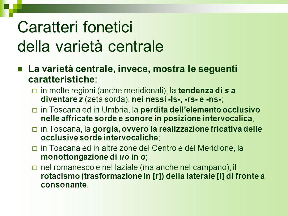 Caratteri fonetici della varietà centrale La varietà centrale, invece, mostra le seguenti caratteristiche: in molte regioni (anche meridionali), la te