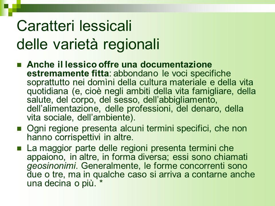 Caratteri lessicali delle varietà regionali Anche il lessico offre una documentazione estremamente fitta: abbondano le voci specifiche soprattutto nei