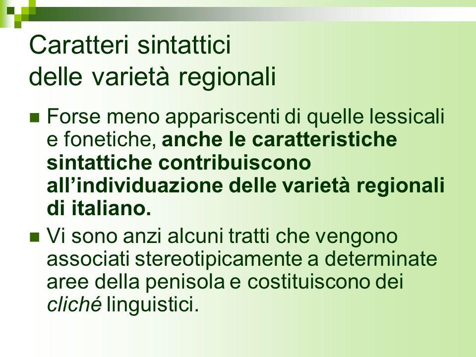 Caratteri sintattici delle varietà regionali Forse meno appariscenti di quelle lessicali e fonetiche, anche le caratteristiche sintattiche contribuisc