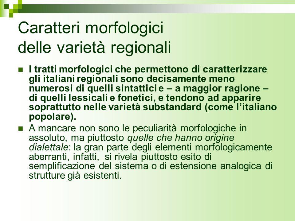 Caratteri morfologici delle varietà regionali I tratti morfologici che permettono di caratterizzare gli italiani regionali sono decisamente meno numer