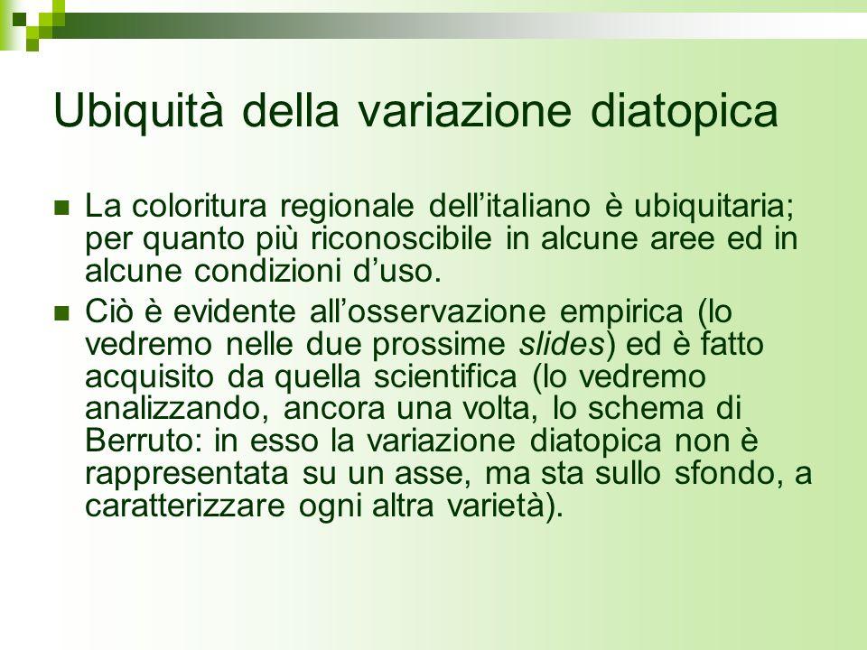 Ubiquità della variazione diatopica La coloritura regionale dellitaliano è ubiquitaria; per quanto più riconoscibile in alcune aree ed in alcune condi