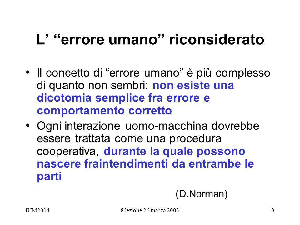 IUM20048 lezione 26 marzo 20033 L errore umano riconsiderato Il concetto di errore umano è più complesso di quanto non sembri: non esiste una dicotomi