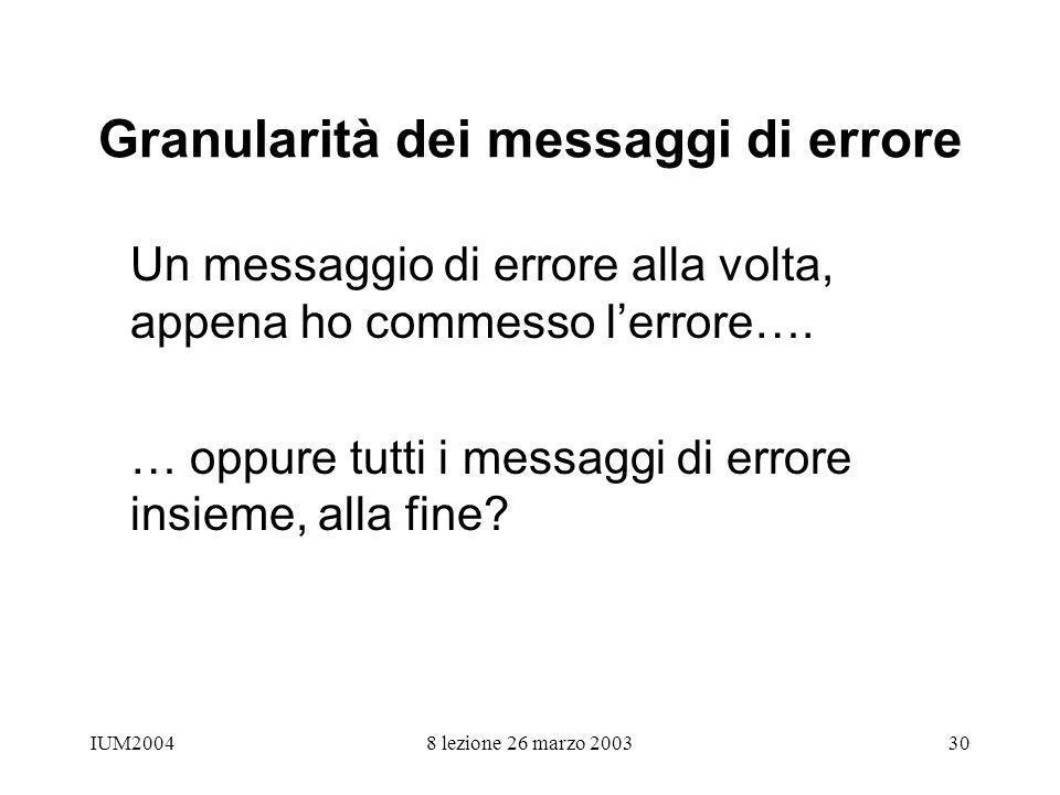 IUM20048 lezione 26 marzo 200330 Granularità dei messaggi di errore Un messaggio di errore alla volta, appena ho commesso lerrore…. … oppure tutti i m