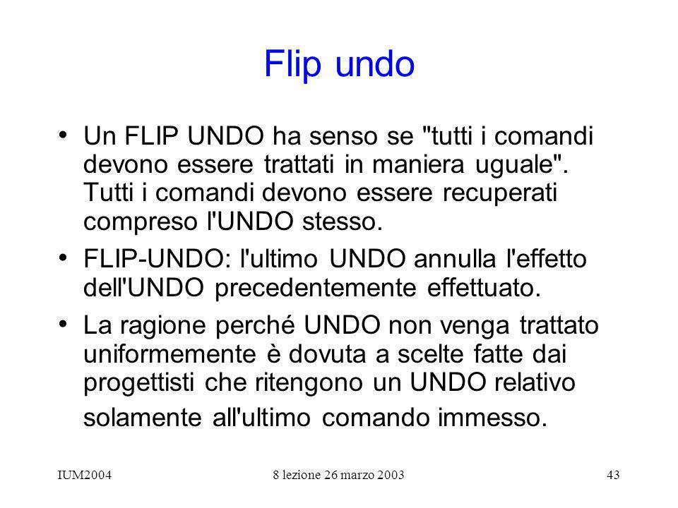 IUM20048 lezione 26 marzo 200343 Flip undo Un FLIP UNDO ha senso se tutti i comandi devono essere trattati in maniera uguale .