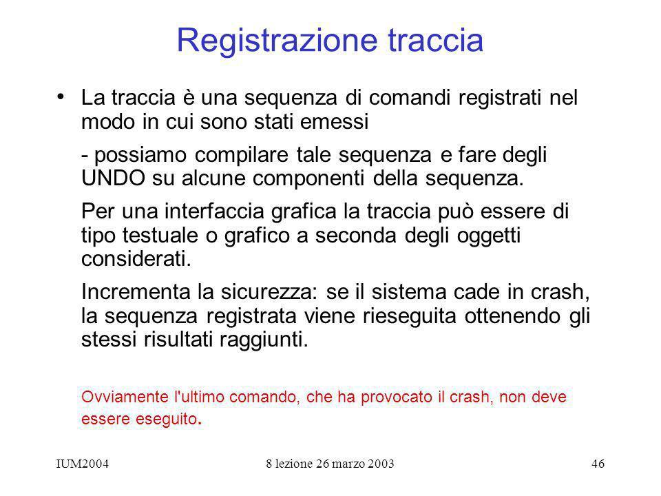 IUM20048 lezione 26 marzo 200346 Registrazione traccia La traccia è una sequenza di comandi registrati nel modo in cui sono stati emessi - possiamo co