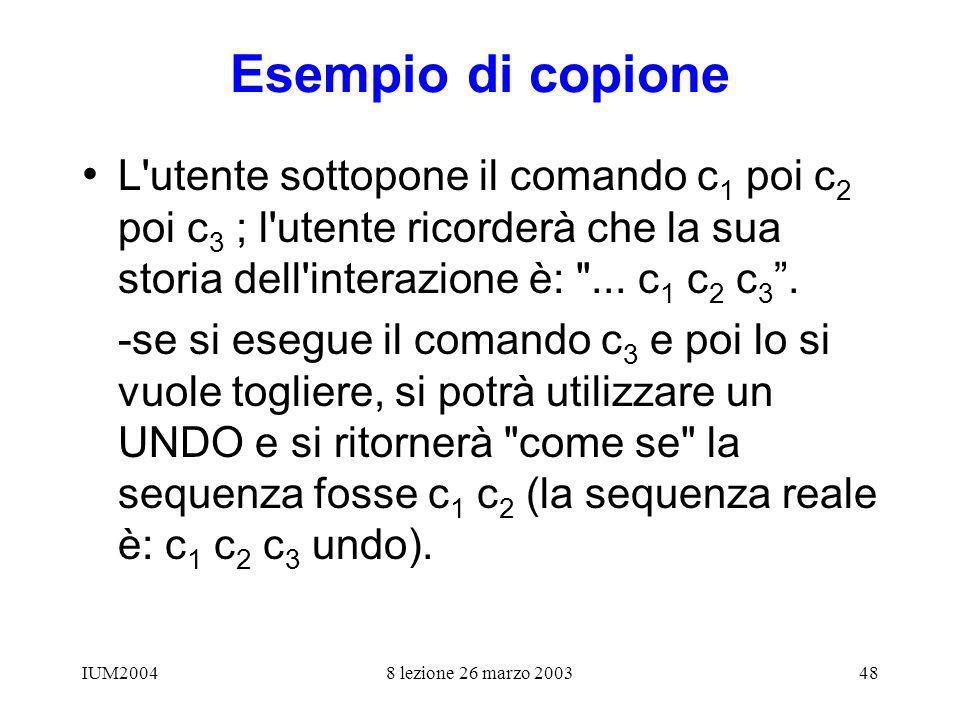 IUM20048 lezione 26 marzo 200348 Esempio di copione L utente sottopone il comando c 1 poi c 2 poi c 3 ; l utente ricorderà che la sua storia dell interazione è: ...