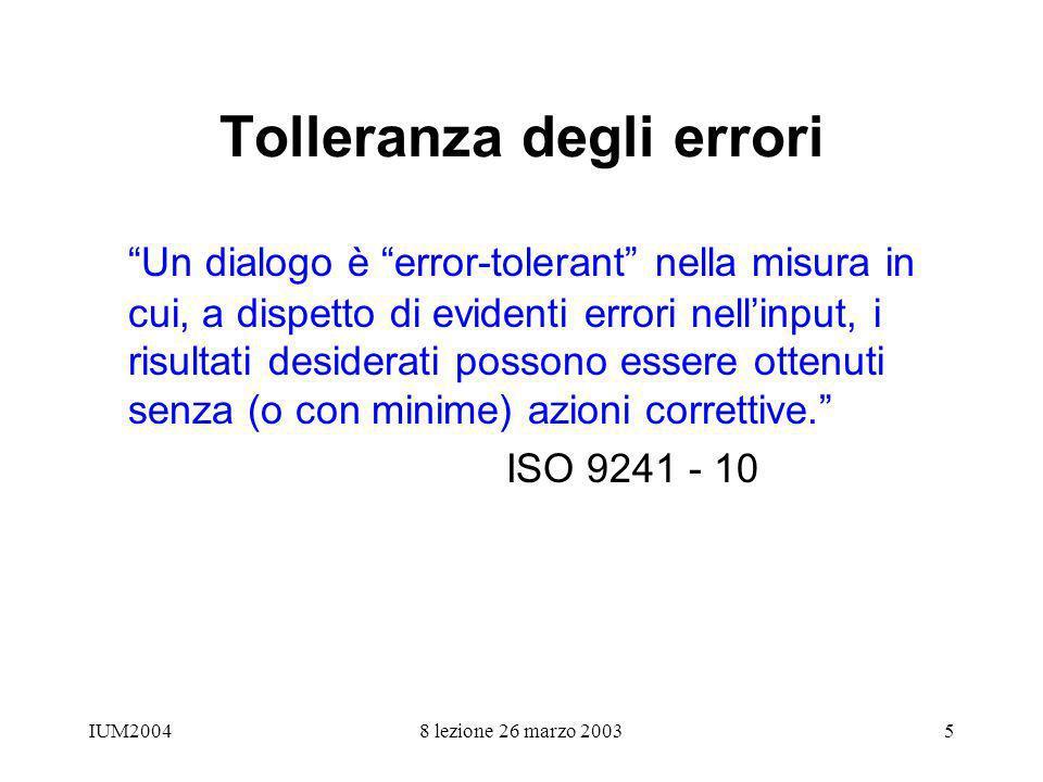 IUM20048 lezione 26 marzo 20035 Tolleranza degli errori Un dialogo è error-tolerant nella misura in cui, a dispetto di evidenti errori nellinput, i risultati desiderati possono essere ottenuti senza (o con minime) azioni correttive.