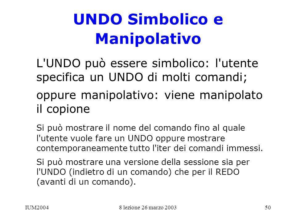 IUM20048 lezione 26 marzo 200350 UNDO Simbolico e Manipolativo L'UNDO può essere simbolico: l'utente specifica un UNDO di molti comandi; oppure manipo