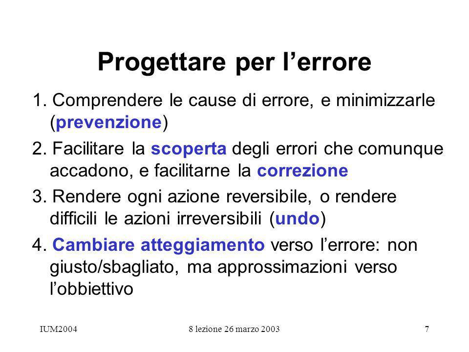 IUM20048 lezione 26 marzo 20037 Progettare per lerrore 1. Comprendere le cause di errore, e minimizzarle (prevenzione) 2. Facilitare la scoperta degli