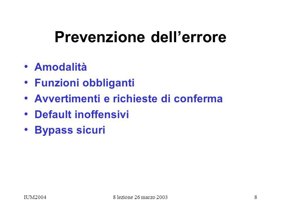 IUM20048 lezione 26 marzo 20038 Prevenzione dellerrore Amodalità Funzioni obbliganti Avvertimenti e richieste di conferma Default inoffensivi Bypass sicuri