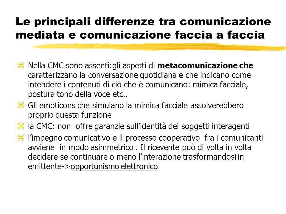 Le principali differenze tra comunicazione mediata e comunicazione faccia a faccia zNella CMC sono assenti:gli aspetti di metacomunicazione che caratterizzano la conversazione quotidiana e che indicano come intendere i contenuti di ciò che è comunicano: mimica facciale, postura tono della voce etc..