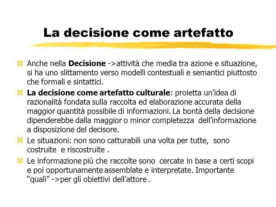La decisione come artefatto zAnche nella Decisione ->attività che media tra azione e situazione, si ha uno slittamento verso modelli contestuali e semantici piuttosto che formali e sintattici.