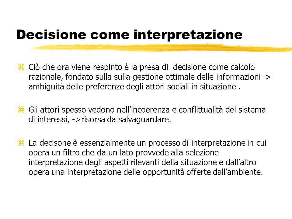 Decisione come interpretazione zCiò che ora viene respinto è la presa di decisione come calcolo razionale, fondato sulla sulla gestione ottimale delle informazioni -> ambiguità delle preferenze degli attori sociali in situazione.