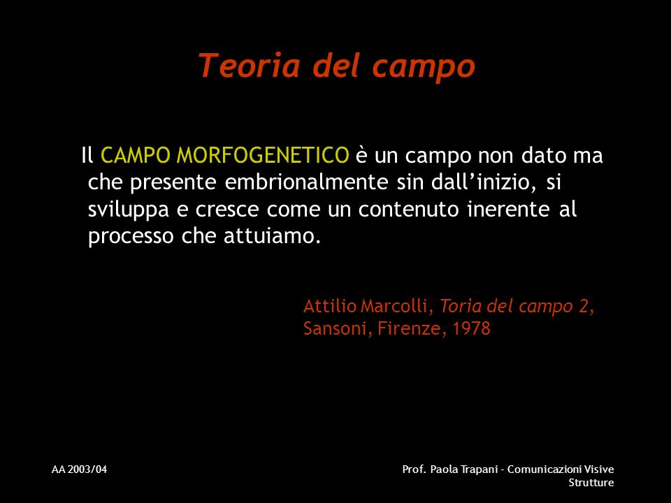 AA 2003/04Prof. Paola Trapani - Comunicazioni Visive Strutture Teoria del campo Il CAMPO MORFOGENETICO è un campo non dato ma che presente embrionalme
