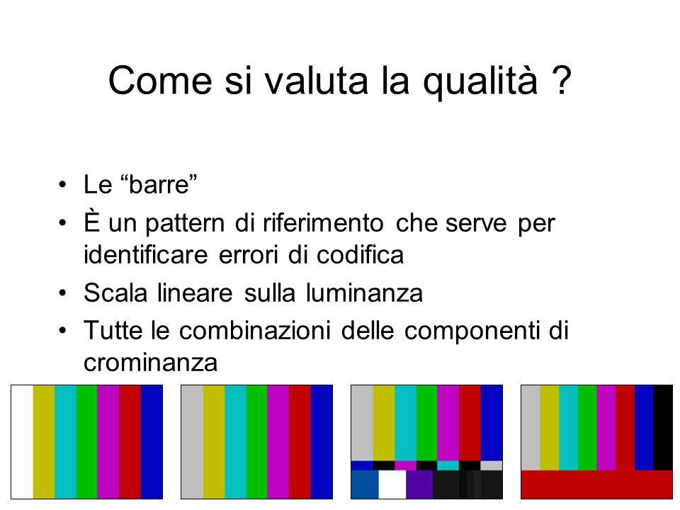 Come si valuta la qualità ? Le barre È un pattern di riferimento che serve per identificare errori di codifica Scala lineare sulla luminanza Tutte le