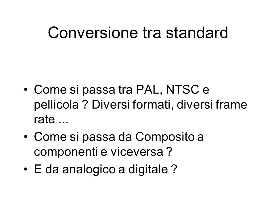 Conversione tra standard Come si passa tra PAL, NTSC e pellicola ? Diversi formati, diversi frame rate... Come si passa da Composito a componenti e vi