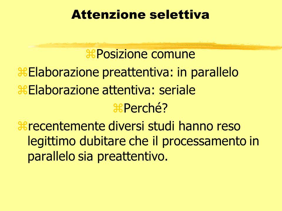 Attenzione selettiva zPosizione comune zElaborazione preattentiva: in parallelo zElaborazione attentiva: seriale zPerché? zrecentemente diversi studi