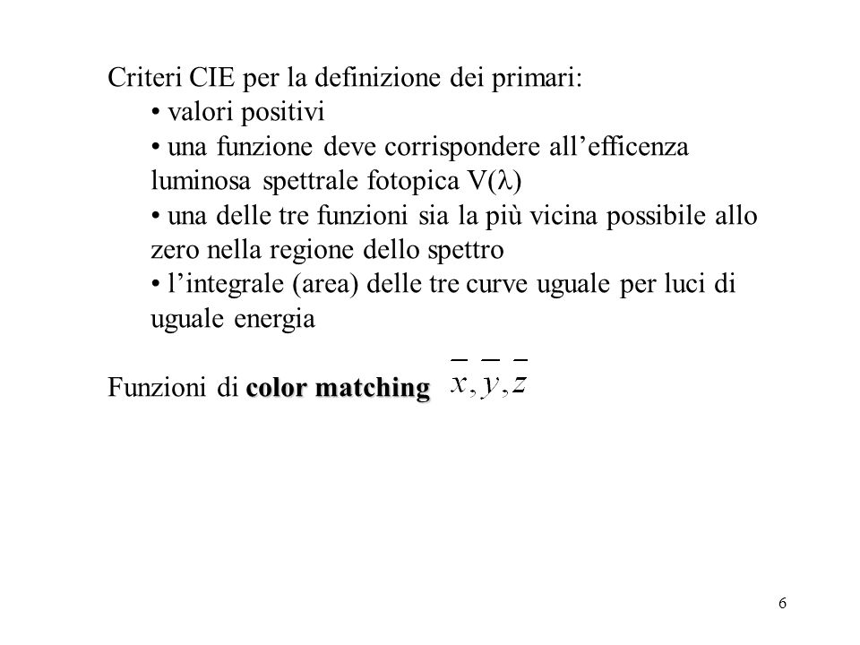 6 Criteri CIE per la definizione dei primari: valori positivi una funzione deve corrispondere allefficenza luminosa spettrale fotopica V( ) una delle tre funzioni sia la più vicina possibile allo zero nella regione dello spettro lintegrale (area) delle tre curve uguale per luci di uguale energia color matching Funzioni di color matching