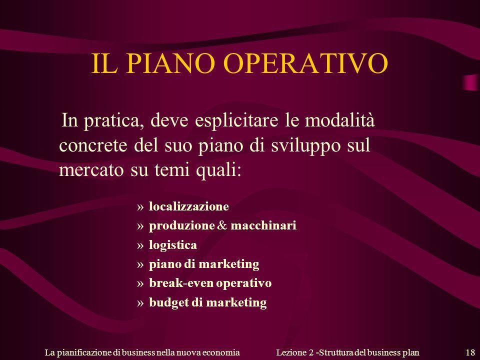 La pianificazione di business nella nuova economiaLezione 2 -Struttura del business plan 18 IL PIANO OPERATIVO In pratica, deve esplicitare le modalit