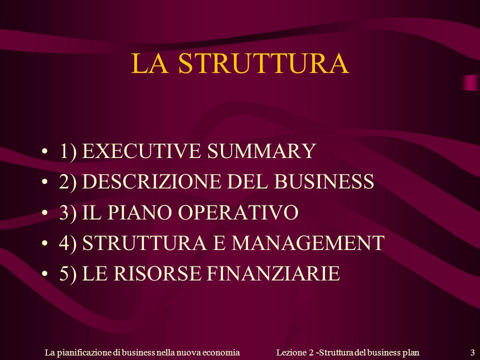 La pianificazione di business nella nuova economiaLezione 2 -Struttura del business plan 3 LA STRUTTURA 1) EXECUTIVE SUMMARY 2) DESCRIZIONE DEL BUSINESS 3) IL PIANO OPERATIVO 4) STRUTTURA E MANAGEMENT 5) LE RISORSE FINANZIARIE